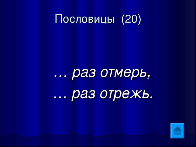 Пословицы (20) … раз отмерь, … раз отрежь.