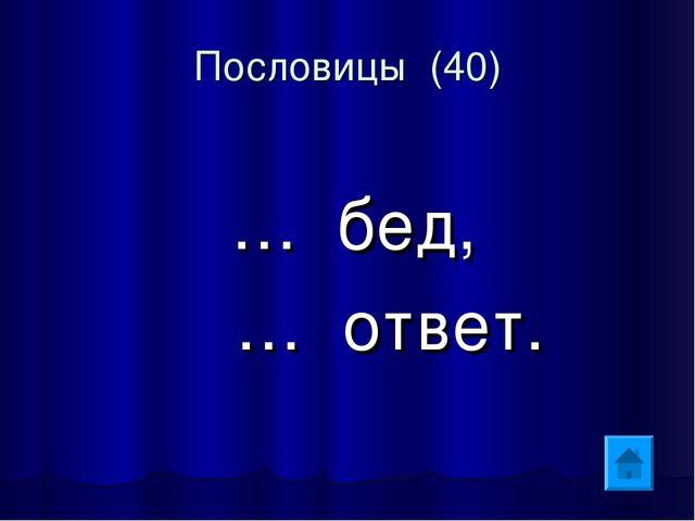 Пословицы (40) … бед, … ответ.