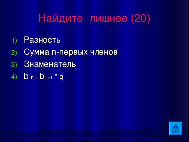 Найдите лишнее (20) Разность Сумма n-первых членов Знаменатель b n = b n-1 * q