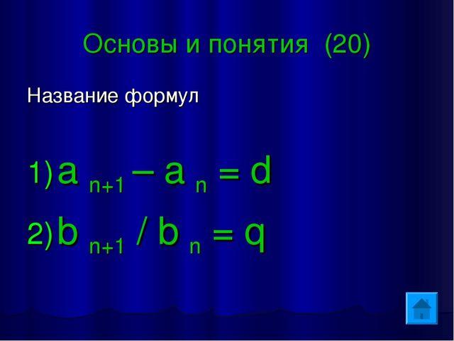 Основы и понятия (20) Название формул a n+1 – a n = d b n+1 / b n = q