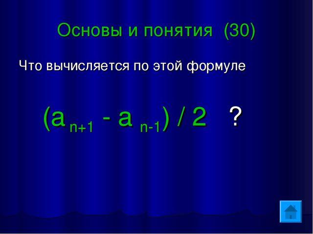 Основы и понятия (30) Что вычисляется по этой формуле (a n+1 - a n-1) / 2 ?