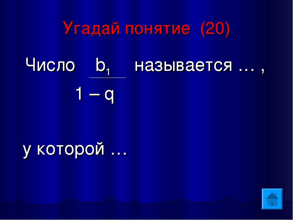 Угадай понятие (20) Число b1 называется … , 1 – q у которой …