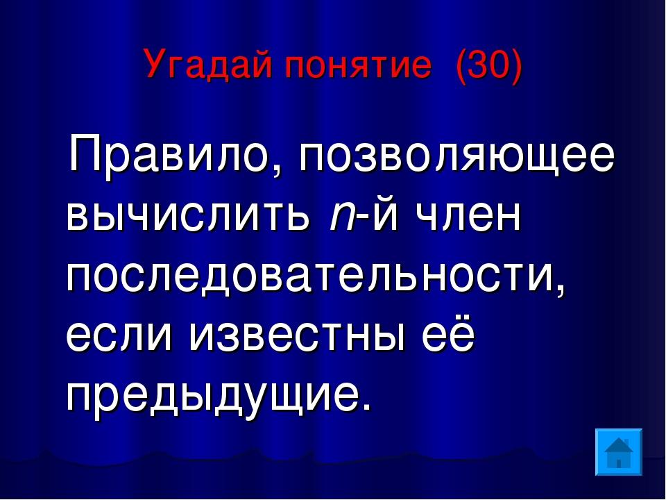 Угадай понятие (30) Правило, позволяющее вычислить n-й член последовательност...