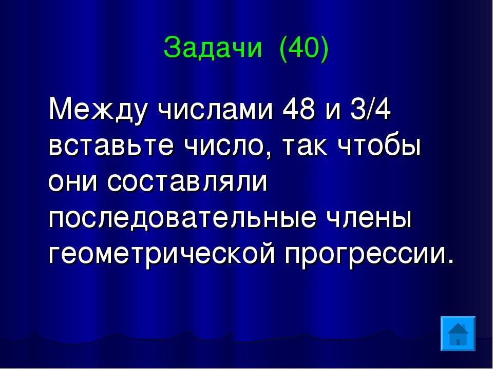 Задачи (40) Между числами 48 и 3/4 вставьте число, так чтобы они составляли п...