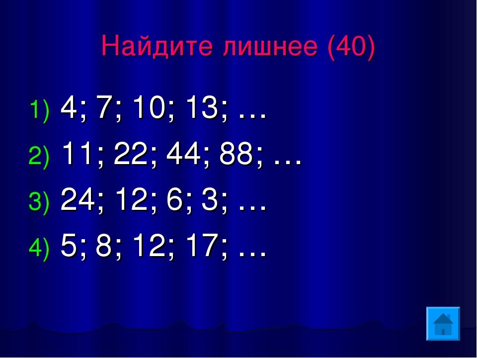 Найдите лишнее (40) 4; 7; 10; 13; … 11; 22; 44; 88; … 24; 12; 6; 3; … 5; 8; 1...