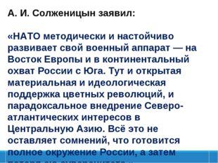 А.И.Солженицынзаявил: «НАТОметодически и настойчиво развивает свой военны