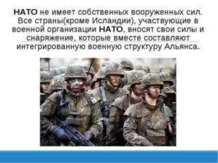 НАТО не имеет собственных вооруженных сил. Все страны(кроме Исландии), участв
