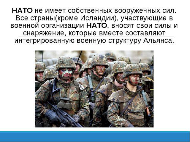 НАТО не имеет собственных вооруженных сил. Все страны(кроме Исландии), участв...