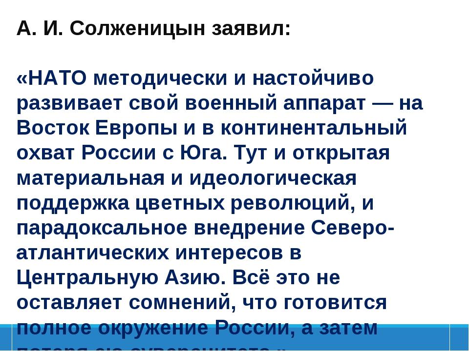 А.И.Солженицынзаявил: «НАТОметодически и настойчиво развивает свой военны...