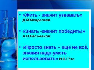 «Жить - значит узнавать» Д.И.Менделеев «Знать -значит победить!» А.Н.Несмеяно