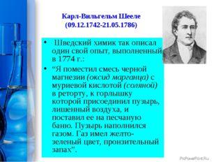 Карл-Вильгельм Шееле (09.12.1742-21.05.1786) Шведский химик так описал один с