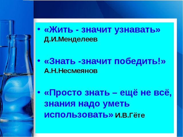 «Жить - значит узнавать» Д.И.Менделеев «Знать -значит победить!» А.Н.Несмеяно...