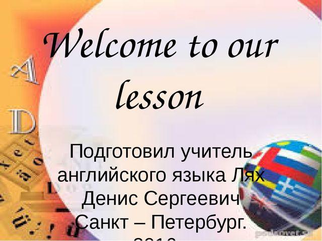 Welcome to our lesson Подготовил учитель английского языка Лях Денис Сергееви...