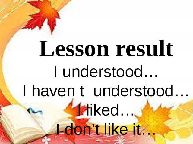 Lesson result I understood… I haven t understood… I liked… I don't like it…