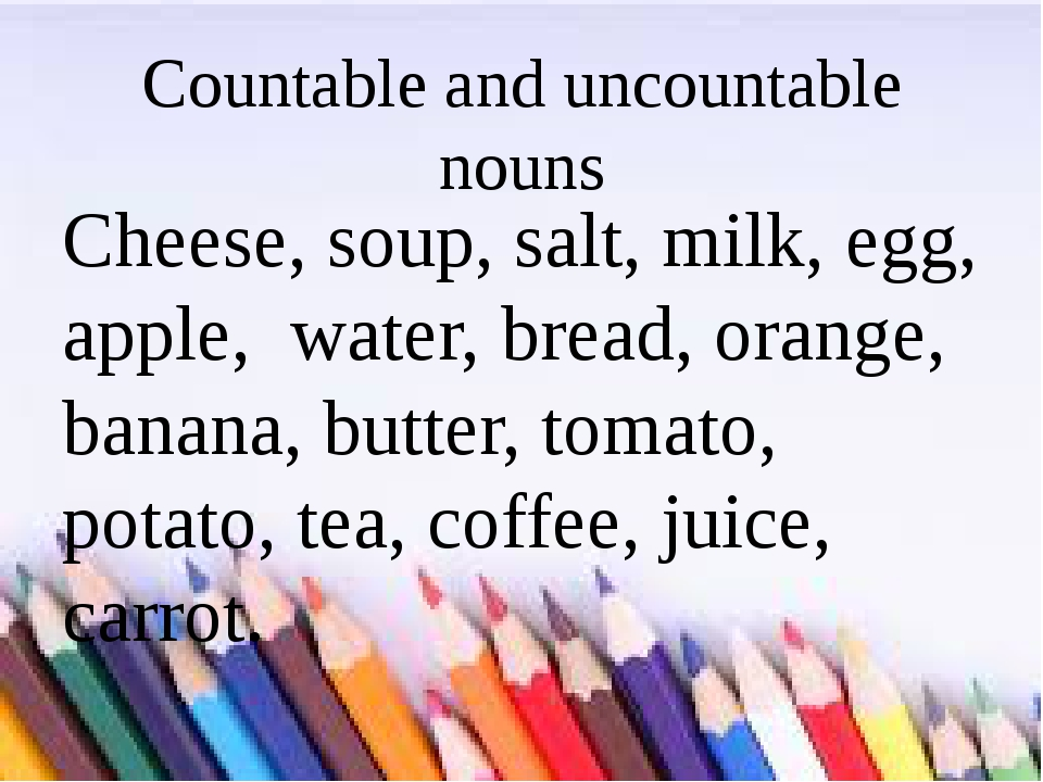 Countable and uncountable nouns Cheese, soup, salt, milk, egg, apple, water,...