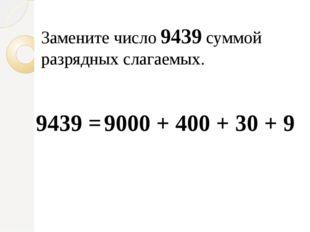 Замените число 9439 суммой разрядных слагаемых. 9000 + 400 + 30 + 9 9439 =