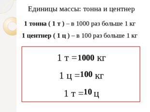 Единицы массы: тонна и центнер 1 тонна ( 1 т ) – в 1000 раз больше 1 кг 1 цен