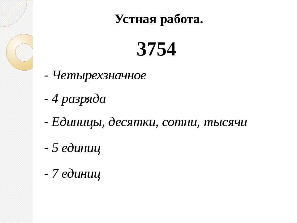 Устная работа. 3754 - Четырехзначное - 4 разряда - Единицы, десятки, сотни, т...