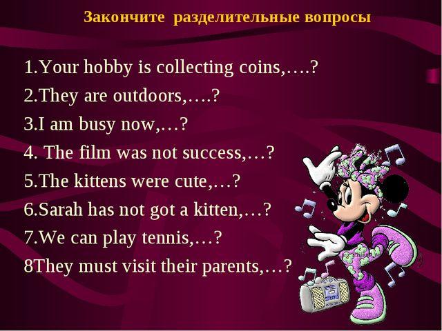 Закончите разделительные вопросы 1.Your hobby is collecting coins,….? 2.They...