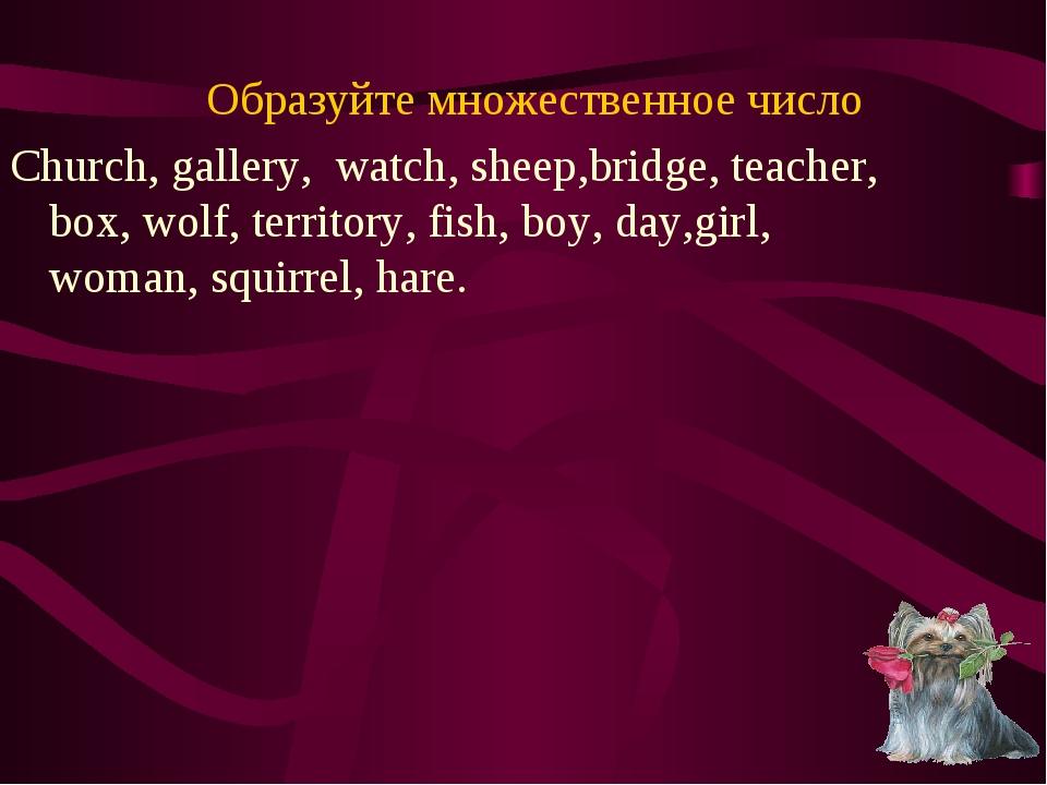Образуйте множественное число Church, gallery, watch, sheep,bridge, teacher,...