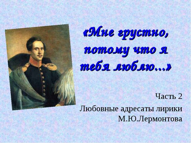 «Мне грустно, потому что я тебя люблю...» Часть 2 Любовные адресаты лирики М....