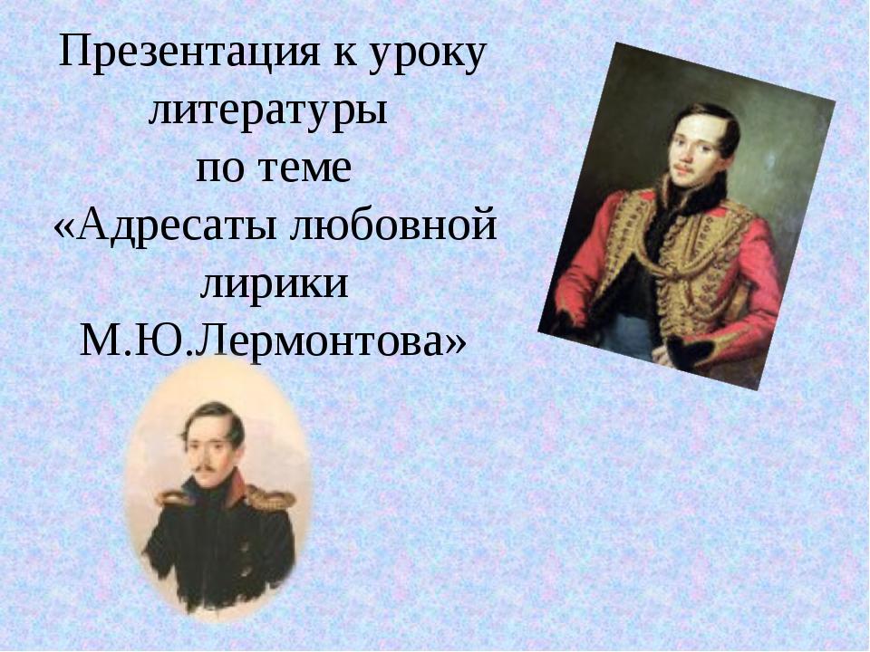 Презентация к уроку литературы по теме «Адресаты любовной лирики М.Ю.Лермонто...