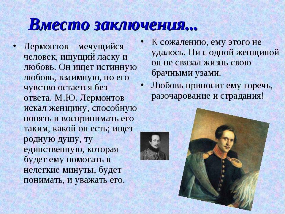 Вместо заключения... Лермонтов – мечущийся человек, ищущий ласку и любовь. Он...