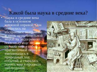 Какой была наука в средние века? Наука в средние века бала в основном книжной