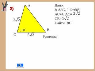 А С В Дано: ∆ АВС, С=60°, АС=4, АС= CB= Найти: ВС Решение: 2)