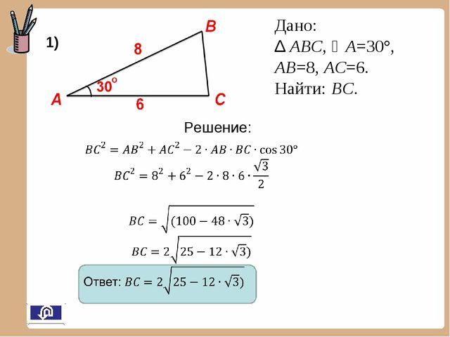 Дано: ∆ АВС, А=30°, АВ=8, АС=6. Найти: ВС. 1) Решение: