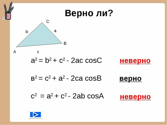 Верно ли? а2 = b2 + с2 - 2aс cosC в2 = с2 + a2 - 2сa cosB с2 = a2 + c2 - 2ab...