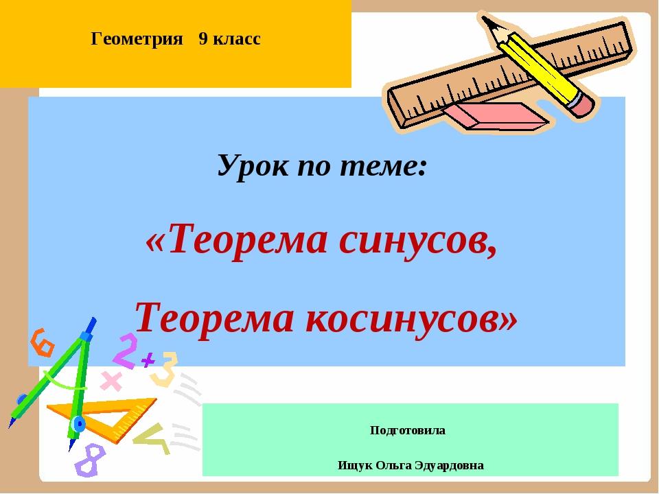 Урок по теме: «Теорема синусов, Теорема косинусов» Подготовила Ищук Ольга Эду...