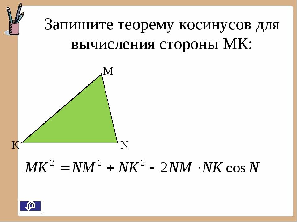 M N K Запишите теорему косинусов для вычисления стороны МК: