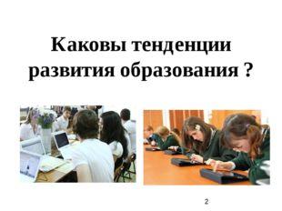 Каковы тенденции развития образования ?