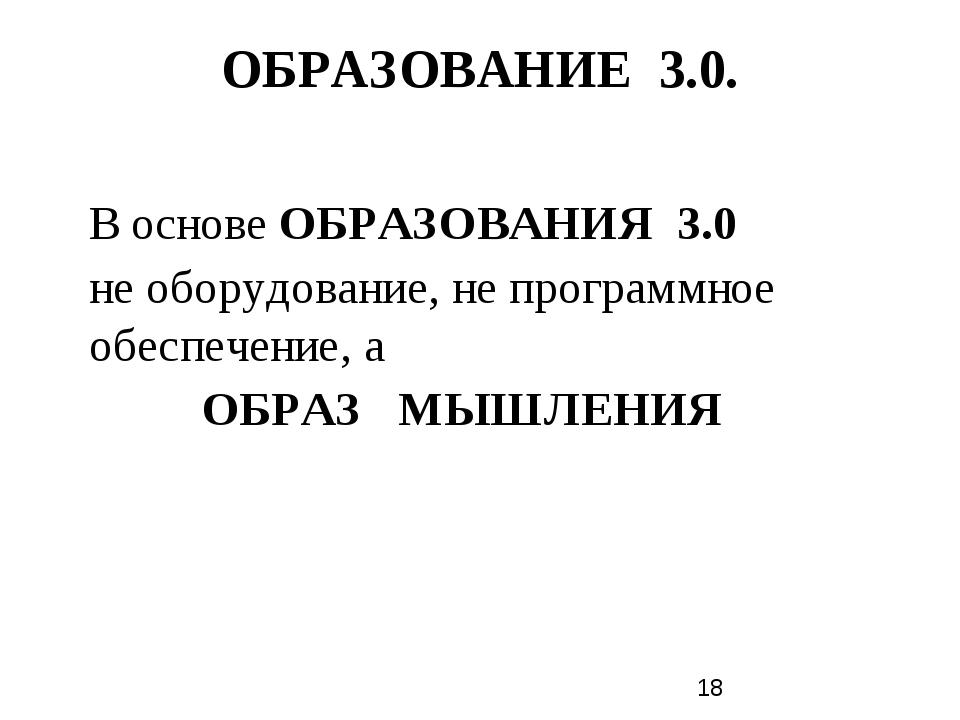 ОБРАЗОВАНИЕ 3.0. В основе ОБРАЗОВАНИЯ 3.0 не оборудование, не программное обе...