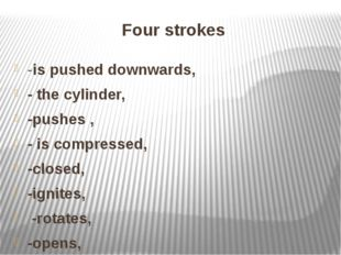 Four strokes -is pushed downwards, - the cylinder, -pushes , - is compressed,