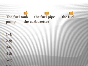 The fuel tank the fuel pipe the fuel pump the carburettor 1-4; 2-9; 3-6; 4-8