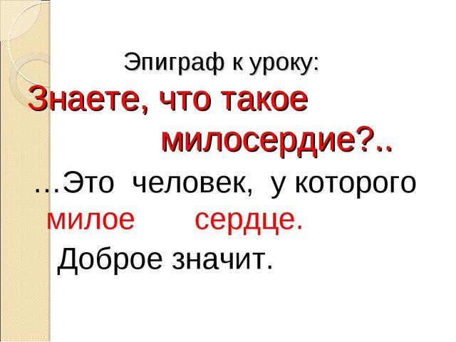 Эпиграф к уроку: Знаете, что такое милосердие?.. …Это человек, у которого ми...
