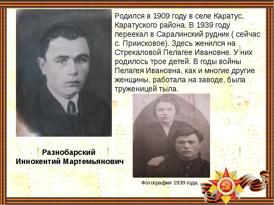 Разнобарский Иннокентий Мартемьянович Родился в 1909 году в селе Каратус, Кар...