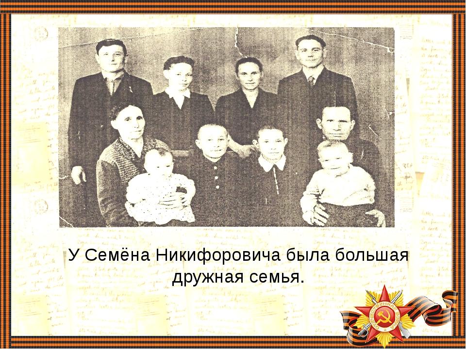У Семёна Никифоровича была большая дружная семья.