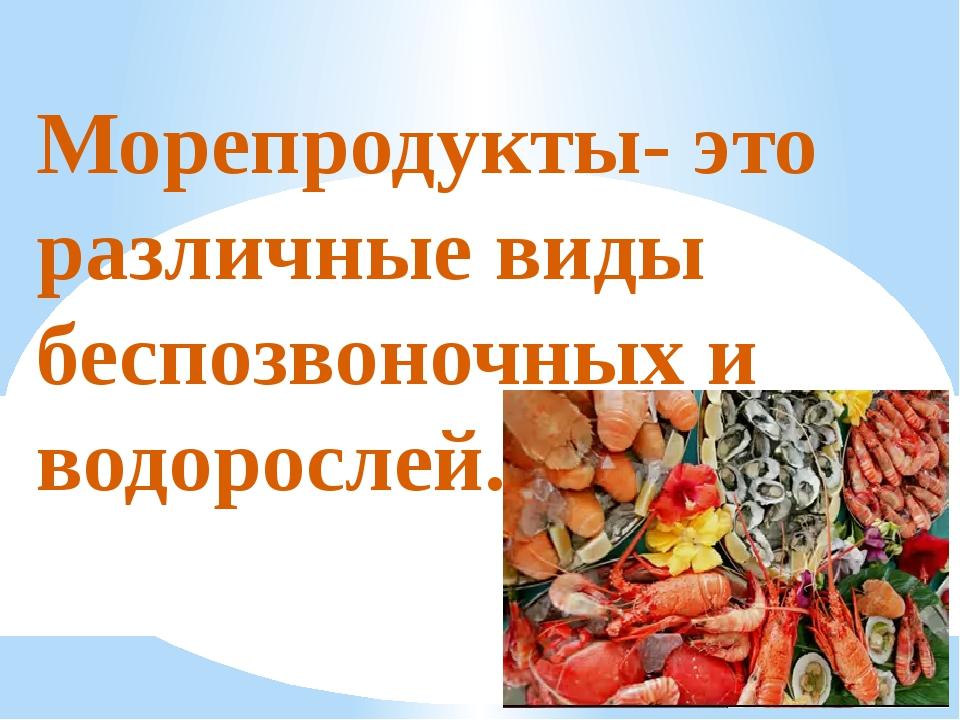 Морепродукты- это различные виды беспозвоночных и водорослей.