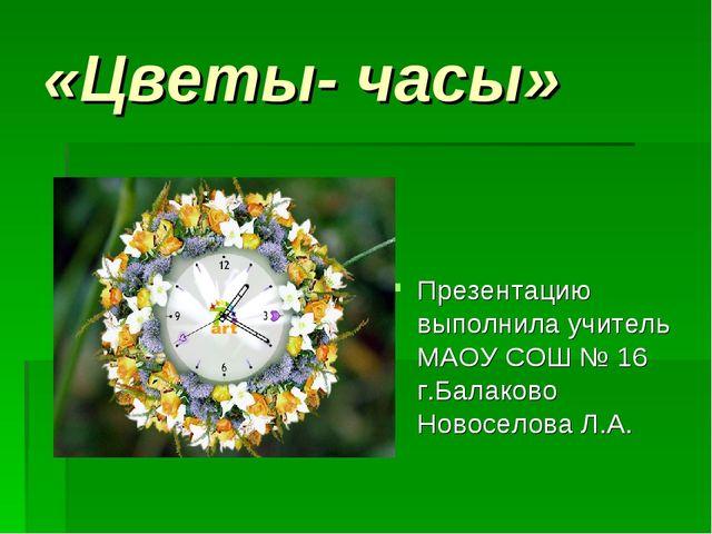 «Цветы- часы» Презентацию выполнила учитель МАОУ СОШ № 16 г.Балаково Новосело...