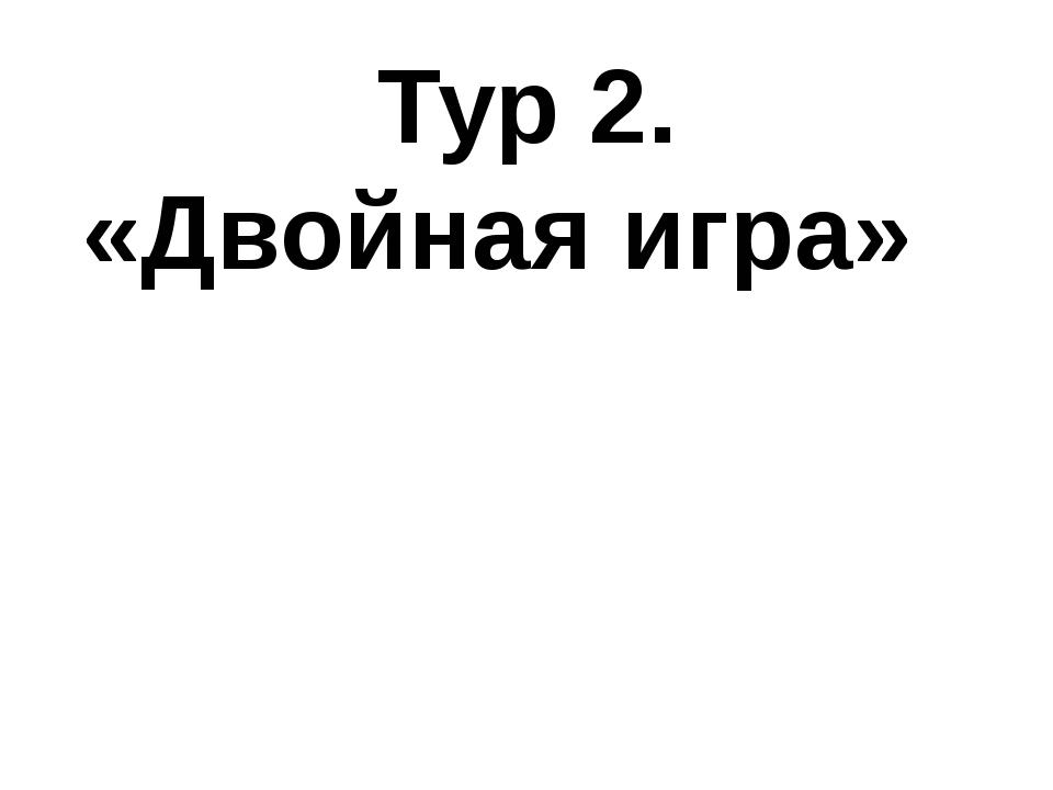 Тур 2. «Двойная игра»