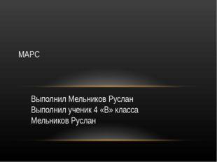 Выполнил Мельников Руслан Выполнил ученик 4 «В» класса Мельников Руслан МАРС