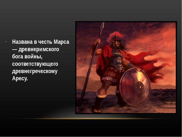 Названа в честь Марса — древнеримского бога войны, соответствующего древнегр...