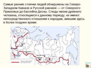 Самые ранние стоянки людей обнаружены на Северо-Западном Кавказе и Русской ра
