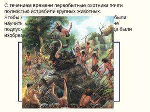С течением времени первобытные охотники почти полностью истребили крупных жив