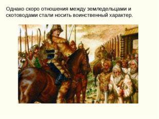 Однако скоро отношения между земледельцами и скотоводами стали носить воинств