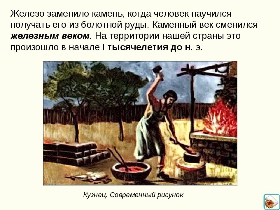 Железо заменило камень, когда человек научился получать его из болотной руды....