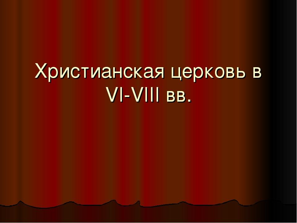 Христианская церковь в VI-VIII вв.